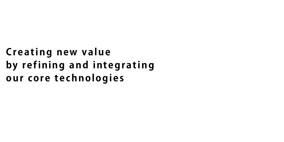 Creating new value by refining and integrating our core technologies