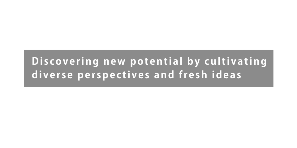 Discovering new potential by cultivating diverse perspectives and fresh ideas